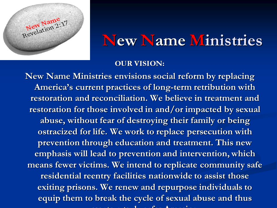 New Name Ministries OUR VISION: New Name Ministries envisions social reform by replacing America's current practices of long-term retribution with restoration and reconciliation.