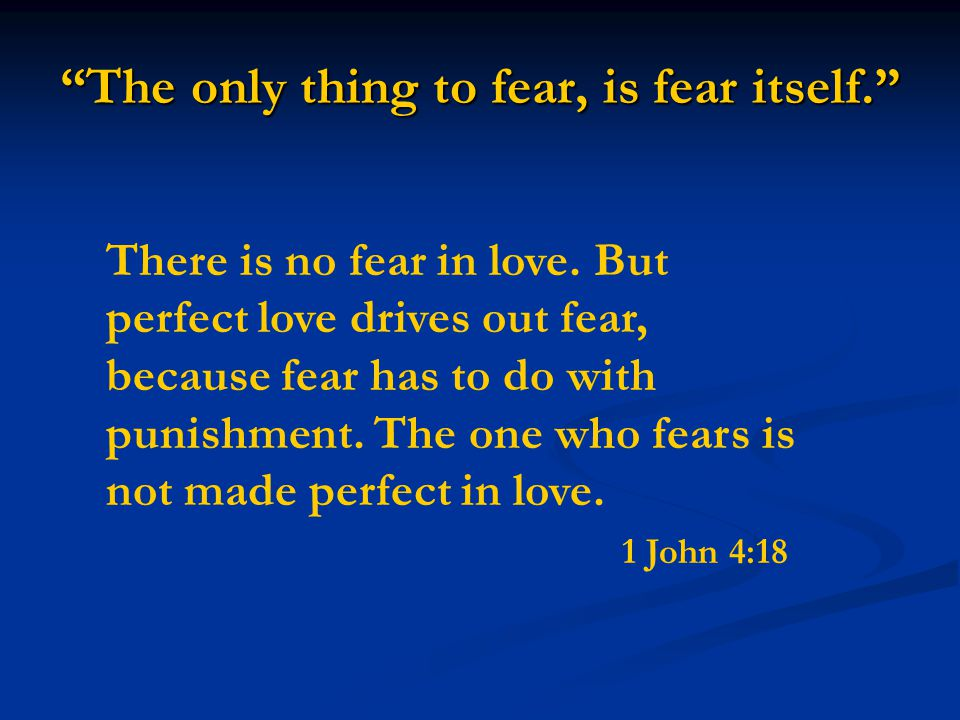 The only thing to fear, is fear itself. There is no fear in love.