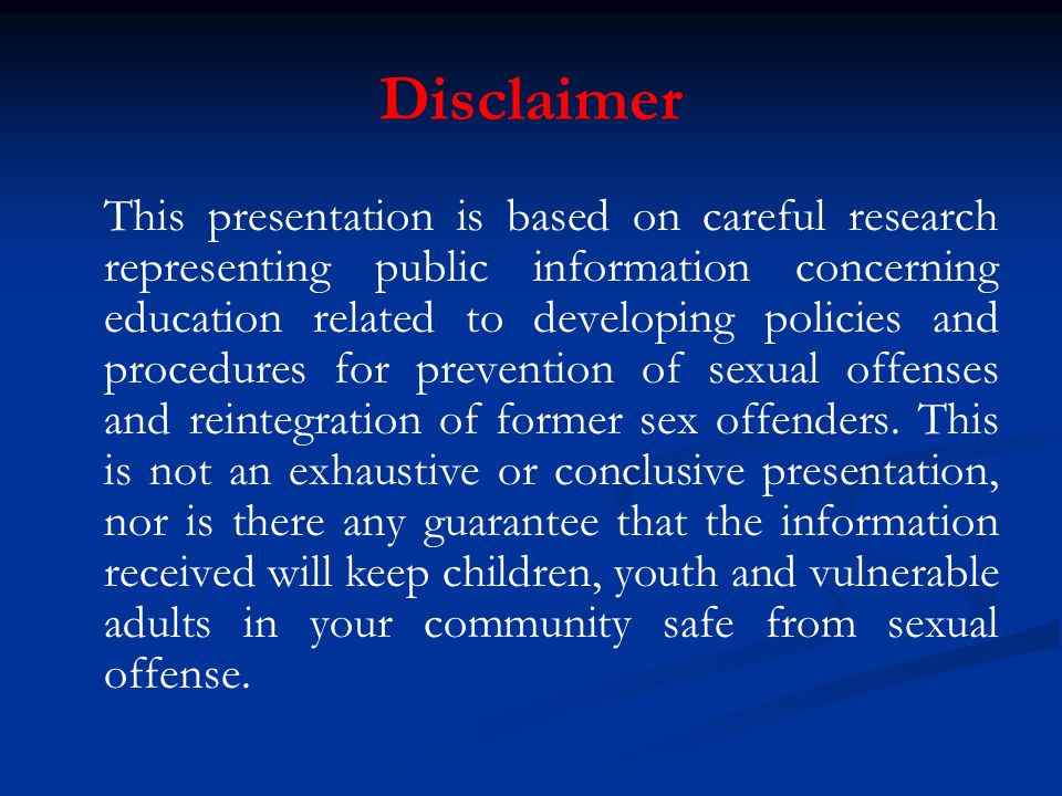 Disclaimer This presentation is based on careful research representing public information concerning education related to developing policies and procedures for prevention of sexual offenses and reintegration of former sex offenders.