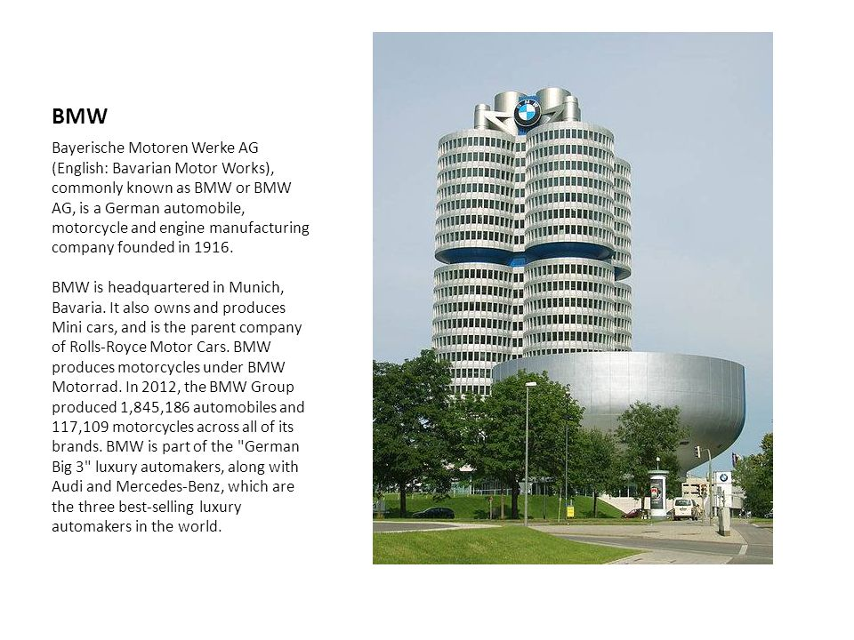 BMW Bayerische Motoren Werke AG (English: Bavarian Motor Works), commonly known as BMW or BMW AG, is a German automobile, motorcycle and engine manufacturing company founded in 1916.