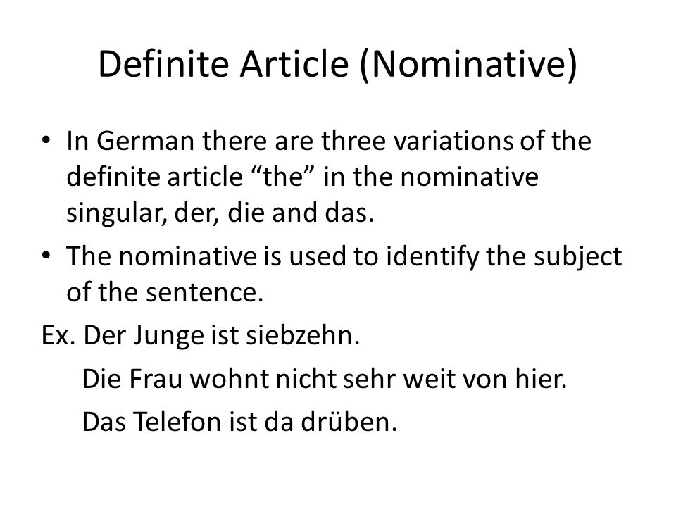 Definite Article (Nominative) In German there are three variations of the definite article the in the nominative singular, der, die and das.