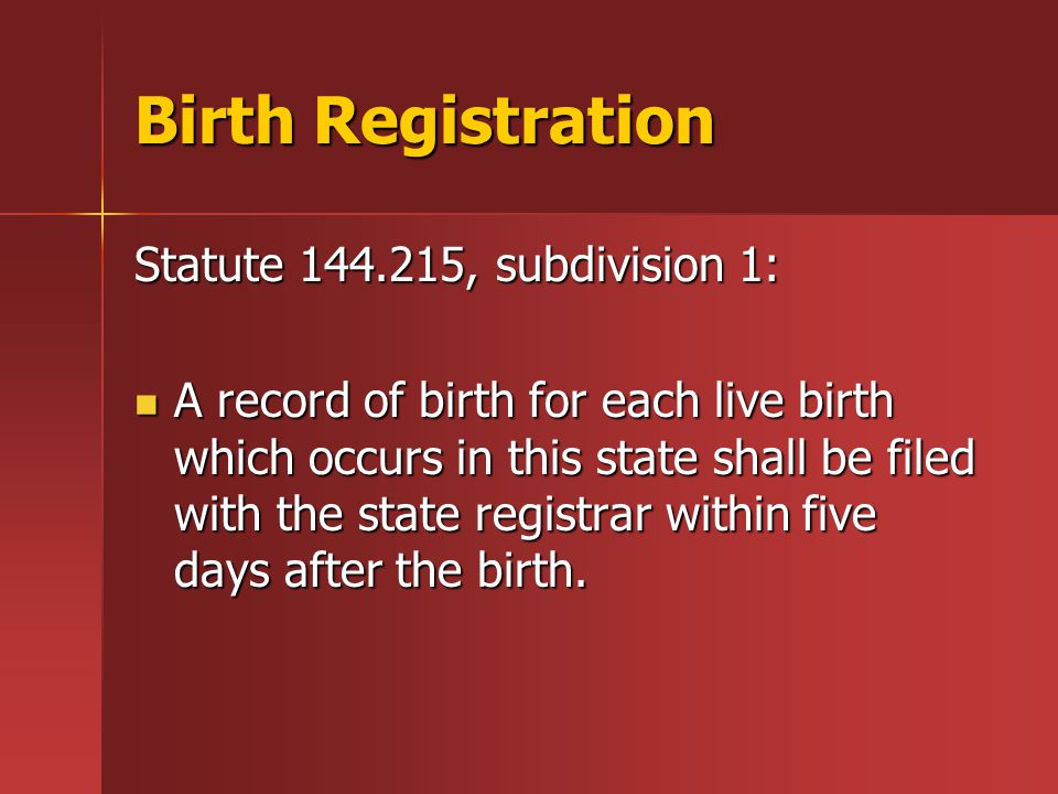 Birth Registration Statute 144.215, subdivision 1: A record of birth for each live birth which occurs in this state shall be filed with the state registrar within five days after the birth.