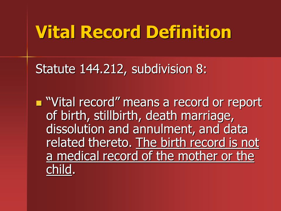 Vital Record Definition Statute 144.212, subdivision 8: Vital record means a record or report of birth, stillbirth, death marriage, dissolution and annulment, and data related thereto.