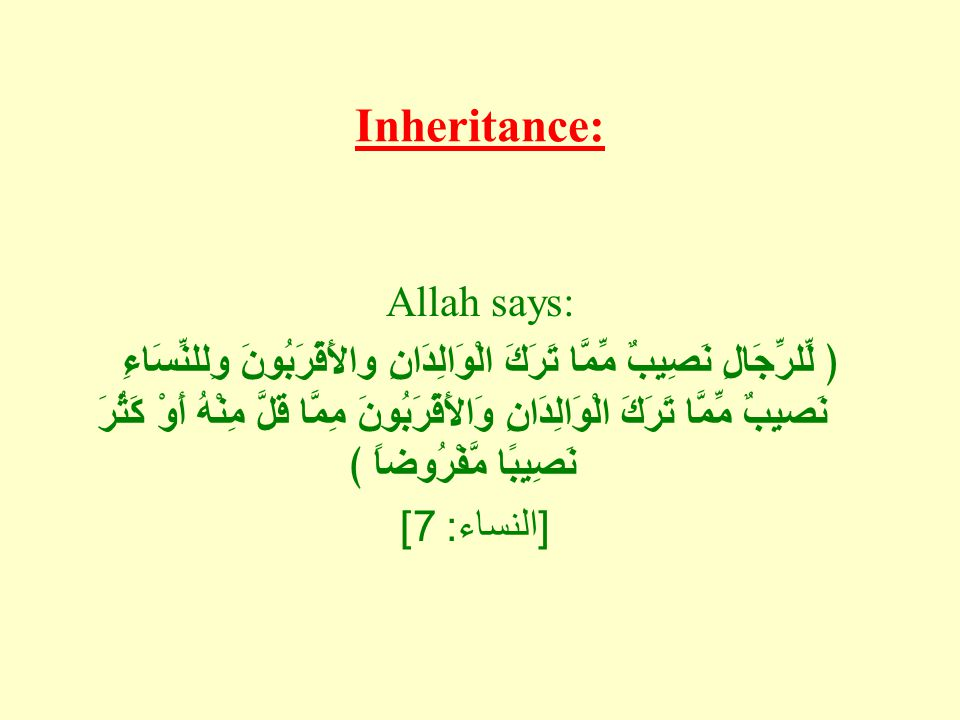 Inheritance: Allah says: ﴿ لِّلرِّجَالِ نَصِيبٌ مِّمَّا تَرَكَ الْوَالِدَانِ والأَقْرَبُونَ وِللنِّسَاءِ نَصيِبٌ مِّمَّا تَرَكَ الْوَالِدَانِ وَالأَقْ