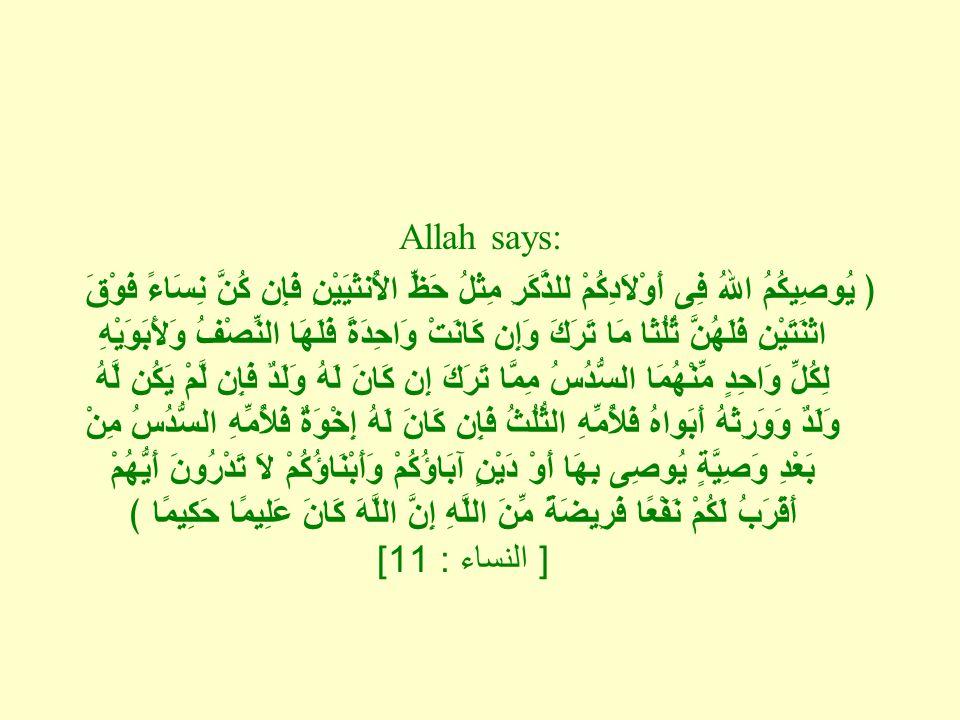 Allah says: ﴿ يُوصِيكُمُ اللهُ فِى أَوْلاَدِكُمْ للذَّكَرِ مِثْلُ حَظِّ الأُنثَيَيْنِ فَإِن كُنَّ نِسَاءً فَوْقَ اثْنَتَيْنِ فَلَهُنَّ ثُلُثَا مَا تَرَكَ وَإِن كَانَتْ وَاحِدَةً فَلَهَا النِّصْفُ وَلأَبَوَيْهِ لِكُلِّ وَاحِدٍ مِّنْهُمَا السُّدُسُ مِمَّا تَرَكَ إِن كَانَ لَهُ وَلَدٌ فَإِن لَّمْ يَكُن لَّهُ وَلَدٌ وَوَرِثَهُ أَبَواهُ فَلأُمِّهِ الثُّلُثُ فَإِن كَانَ لَهُ إِخْوَةٌ فَلأُمِّهِ السُّدُسُ مِنْ بَعْدِ وَصِيَّةٍ يُوصِى بِهَا أَوْ دَيْنٍ آبَاؤُكُمْ وَأَبْنَاؤُكُمْ لاَ تَدْرُونَ أَيُّهُمْ أَقْرَبُ لَكُمْ نَفْعًا فَرِيضَةً مِّنَ اللَّهِ إِنَّ اللَّهَ كَانَ عَلِيمًا حَكِيِمًا ﴾ [ النساء : 11]