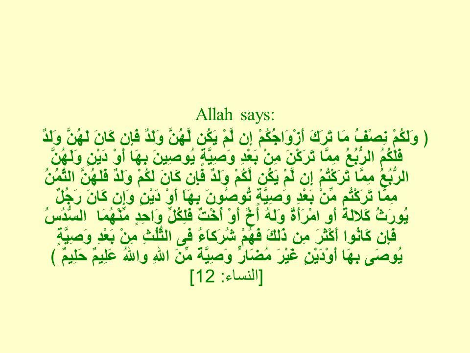 Allah says: ﴿ وَلَكُمْ نِصْفُ مَا تَرَكَ أَزْوَاجُكُمْ إِن لَّمْ يَكُن لَّهُنَّ وَلَدٌ فَإِن كَانَ لَهُنَّ وَلَدٌ فَلَكُمُ الرُّبُعُ مِمَّا تَرَكْنَ مِنْ بَعْدِ وَصِيَّةٍ يُوصِينَ بِهَا أَوْ دَيْنٍ وَلَهُنَّ الرُّبُعُ مِمَّا تَرَكْتُمْ إِن لَّمْ يَكُن لَّكُمْ وَلَدٌ فَإِن كَانَ لَكُمْ وَلَدٌ فَلَهُنَّ الثُمُنُ مِمَّا تَرَكْتُم مِّنْ بَعْدِ وَصِيَّةٍ تُوصُونَ بِهَاَ أَوْ دَيْنٍ وَإِن كَانَ رَجُلٌ يُورَثُ كَلالَةً أَوِ امْرَأَةٌ وَلَهُ أَخٌ أَوْ أُخْتٌ فَلِكُلِّ وَاحِدٍ مِّنْهُمَا السُّدُسُ فَإِن كَانُوا أَكْثَرَ مِن ذَلكَ فَهُمْ شُرَكاَءُ فى الثُّلُثِ مِنْ بَعْدِ وَصِيَّةٍ يُوصَى بِهَا أَوْدَيْنٍ غَيْرَ مُضَارٍّ وَصِيَّةً مِّنَ اللهِ واللهُ عَلِيمٌ حَلِيمٌ ﴾ [ النساء : 12]