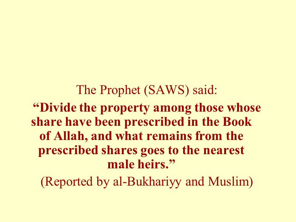 "The Prophet (SAWS) said: ""Divide the property among those whose share have been prescribed in the Book of Allah, and what remains from the prescribed"