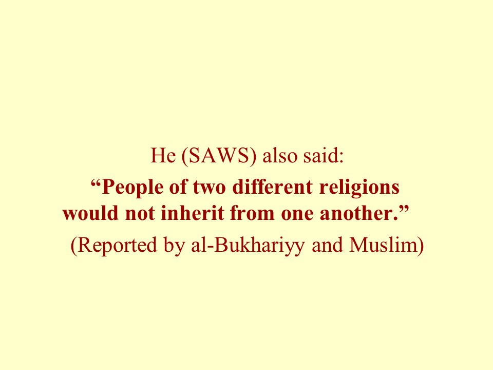 "He (SAWS) also said: ""People of two different religions would not inherit from one another."" (Reported by al-Bukhariyy and Muslim)"