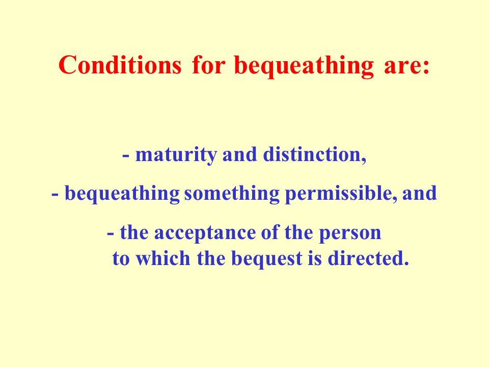 Conditions for bequeathing are: - maturity and distinction, - bequeathing something permissible, and - the acceptance of the person to which the beque