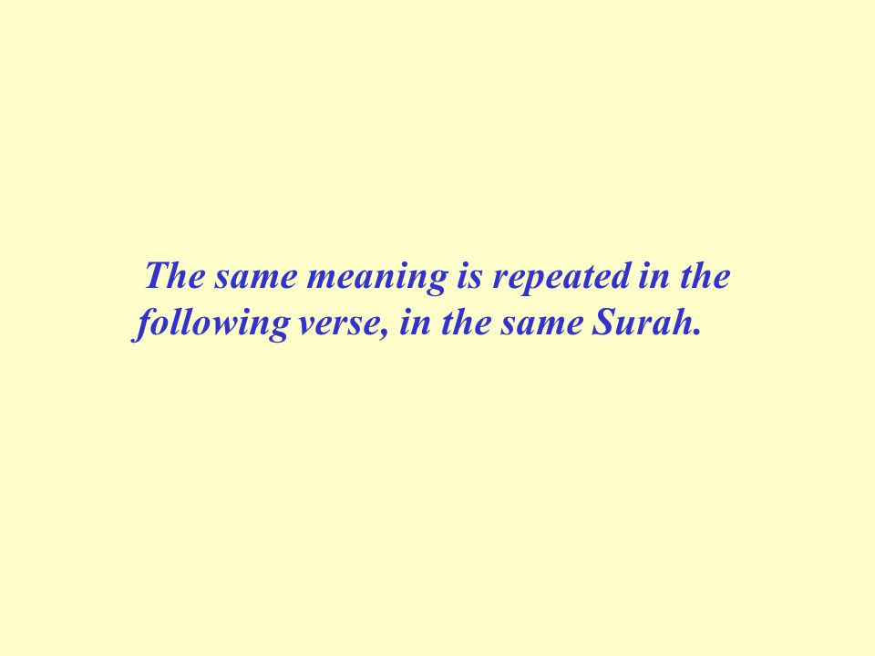 The same meaning is repeated in the following verse, in the same Surah.