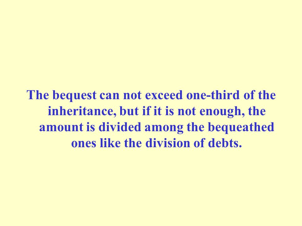 The bequest can not exceed one-third of the inheritance, but if it is not enough, the amount is divided among the bequeathed ones like the division of