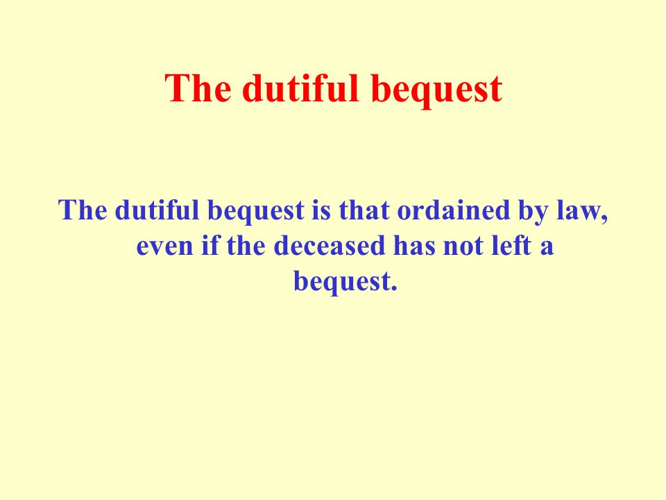 The dutiful bequest The dutiful bequest is that ordained by law, even if the deceased has not left a bequest.