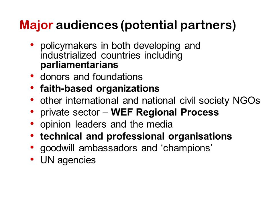 Major audiences (potential partners) policymakers in both developing and industrialized countries including parliamentarians donors and foundations fa