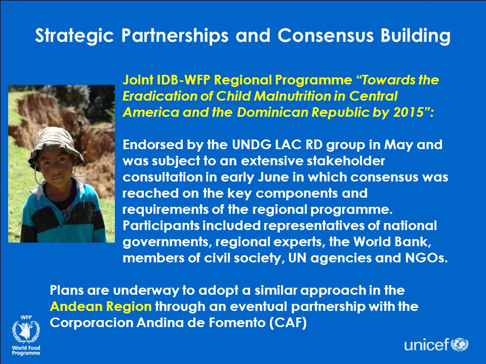 Working Together: WFP and UNICEF Regional Strategic Partnership Meeting Executive Directors Jim Morris and Anne Veneman presided over the May meeting in Panama that addressed ECHUI and related themes of HIV/AIDS, emergency response and UN reform The LAC region has made more progress on the MDGs than most other regions, but the challenge is how to reach those who remain excluded Need to work with governments, civil society and the private sector to make a systemic difference To achieve sustainability it is critical to ensure reporting on and monitoring of results, including impact assessment Many opportunities exist for cross-fertilization across countries and organizations which can help demonstrate effectiveness (facilitating South-South cooperation)