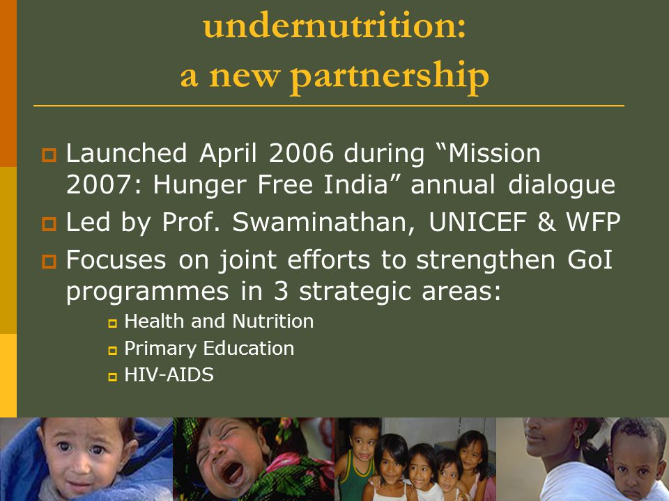 "1.1 Ending child hunger and undernutrition: a new partnership  Launched April 2006 during ""Mission 2007: Hunger Free India"" annual dialogue  Led by"