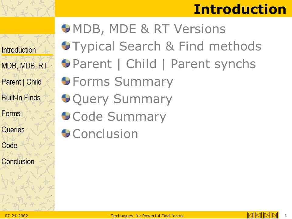 Introduction MDB, MDB, RT Parent | Child Built-In Finds Forms Queries Code Conclusion 07-24-2002Techniques for Powerful Find forms 3 MDB, MDE & RunTime In the RunTime environment: –No database, no macro and no module windows are available –No Design views –No built in toolbars –Many windows are invisible though accessible by code –Must have error trapping – otherwise application displays a standard Access error and exits to desktop –Must build your own custom help files –Some keystrokes not available Emulate Runtime environment with: –MSACCESS C:\Path\App.MDB /runtime