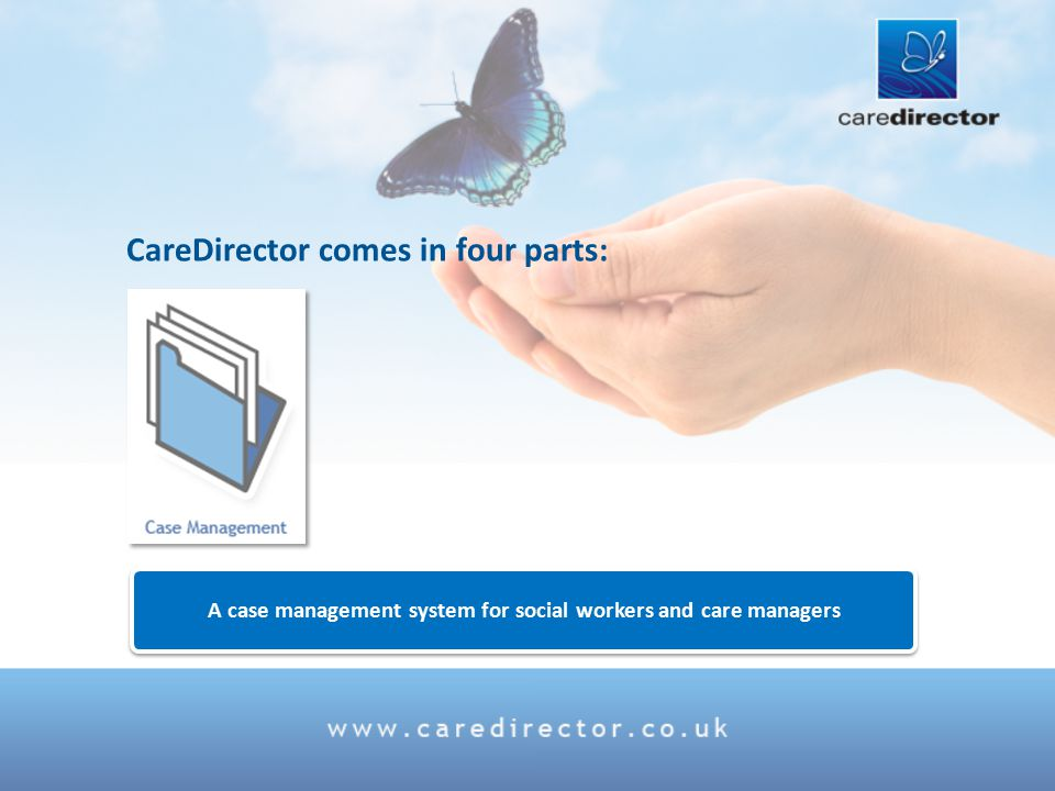 A case management system for social workers and care managers A case management system for social workers and care managers CareDirector comes in four parts: