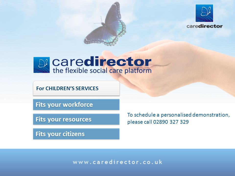 Fits your citizens Fits your resources Fits your workforce For CHILDREN'S SERVICES To schedule a personalised demonstration, please call 02890 327 329
