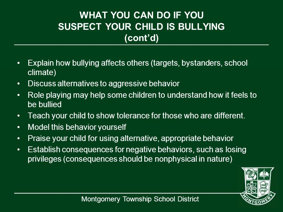 Montgomery Township School District WHAT YOU CAN DO IF YOU SUSPECT YOUR CHILD IS BULLYING (cont'd) Explain how bullying affects others (targets, bysta