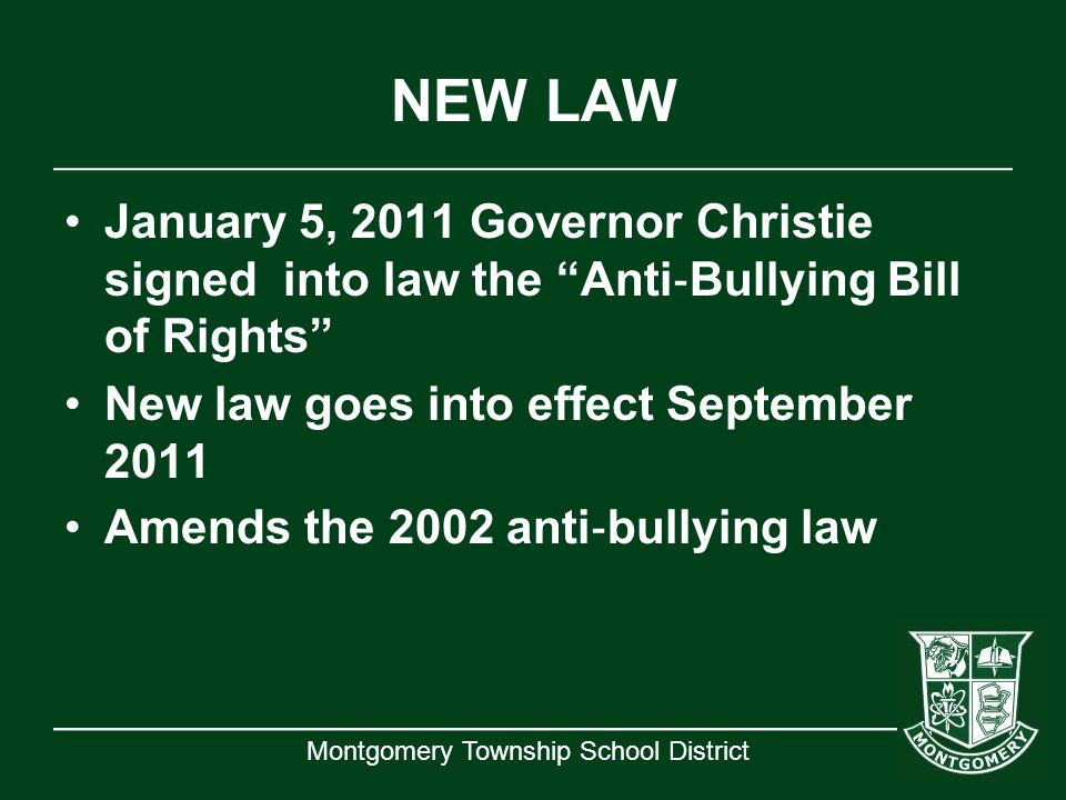 "Montgomery Township School District NEW LAW January 5, 2011 Governor Christie signed into law the ""Anti ‐ Bullying Bill of Rights"" New law goes into e"