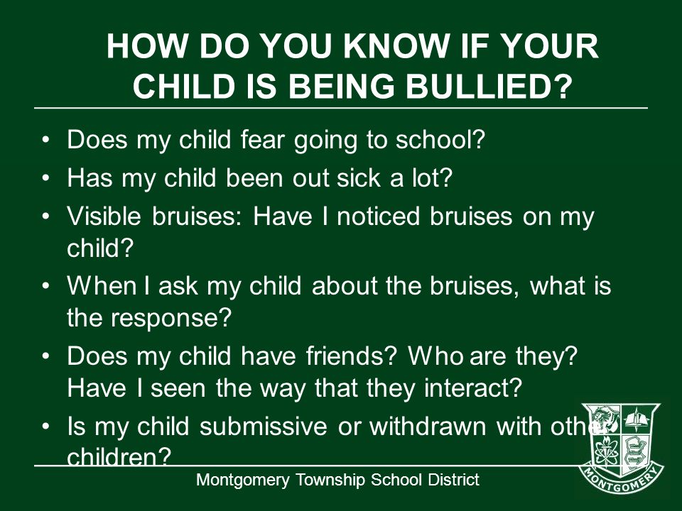 Montgomery Township School District HOW DO YOU KNOW IF YOUR CHILD IS BEING BULLIED? Does my child fear going to school? Has my child been out sick a l