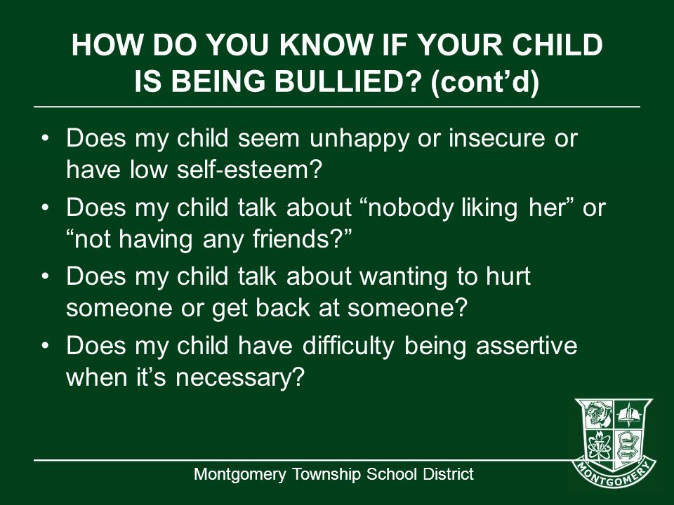 Montgomery Township School District HOW DO YOU KNOW IF YOUR CHILD IS BEING BULLIED? (cont'd) Does my child seem unhappy or insecure or have low self ‐