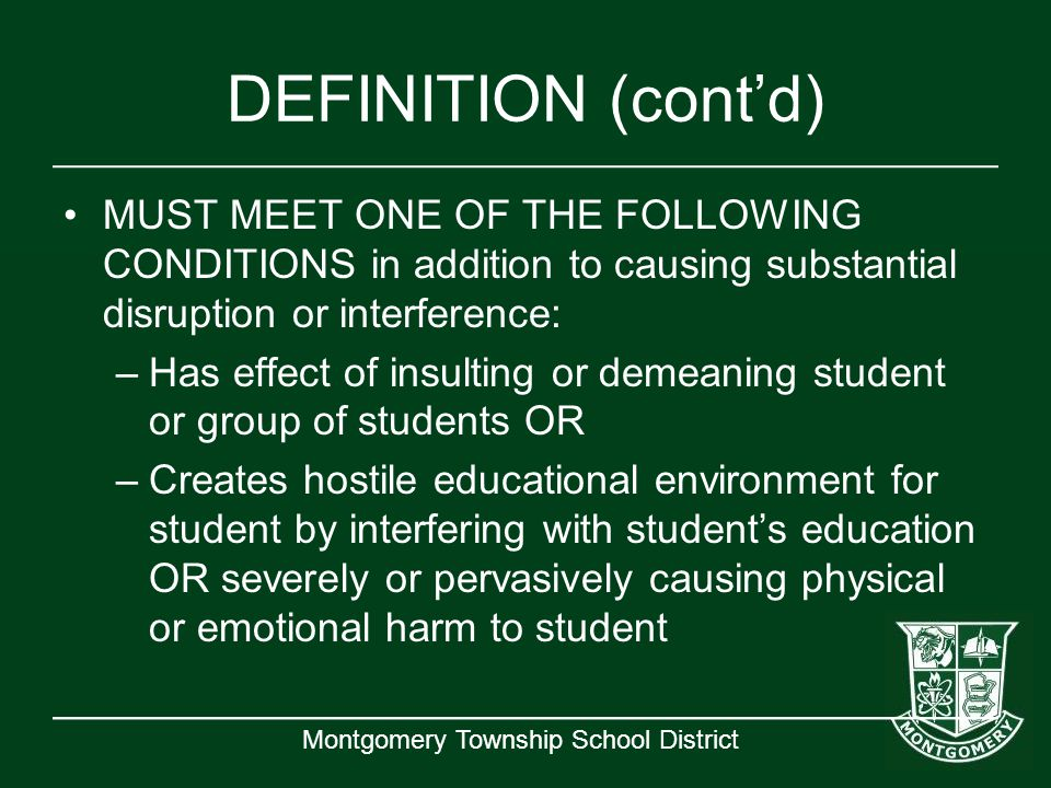 Montgomery Township School District DEFINITION (cont'd) MUST MEET ONE OF THE FOLLOWING CONDITIONS in addition to causing substantial disruption or int