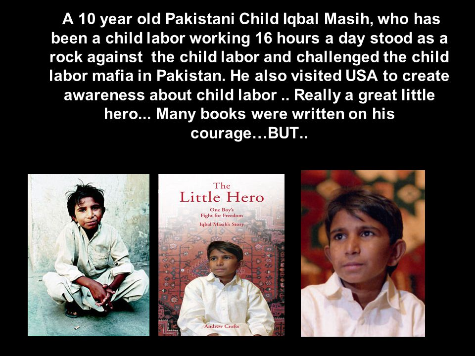 A 10 year old Pakistani Child Iqbal Masih, who has been a child labor working 16 hours a day stood as a rock against the child labor and challenged the child labor mafia in Pakistan.
