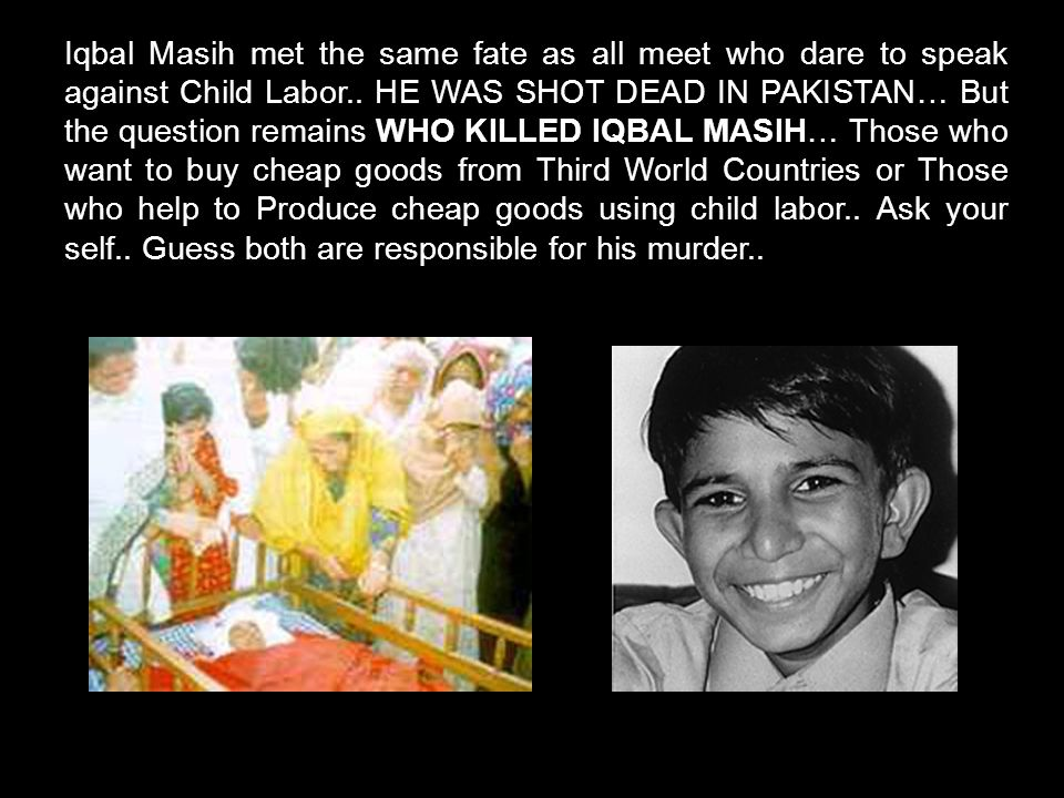 Iqbal Masih met the same fate as all meet who dare to speak against Child Labor..