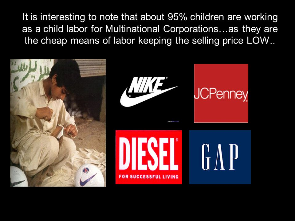 It is interesting to note that about 95% children are working as a child labor for Multinational Corporations…as they are the cheap means of labor keeping the selling price LOW..