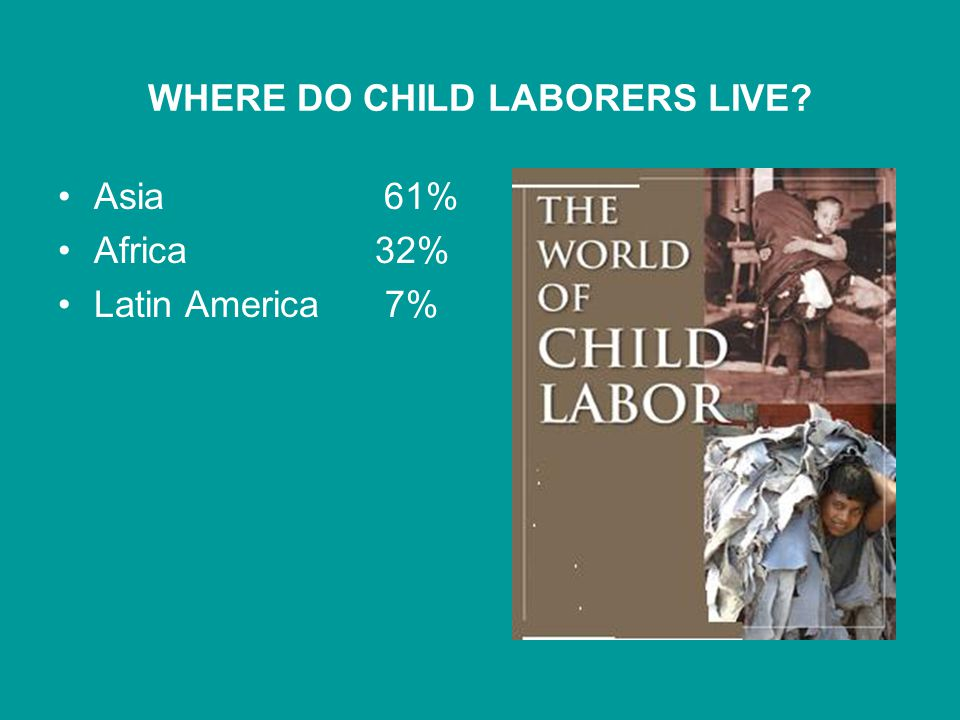 WHERE DO CHILD LABORERS LIVE Asia 61% Africa 32% Latin America 7%
