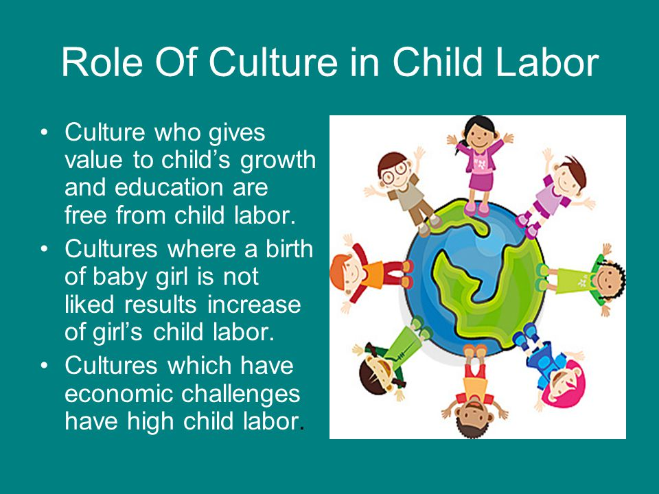 Role Of Culture in Child Labor Culture who gives value to child's growth and education are free from child labor.