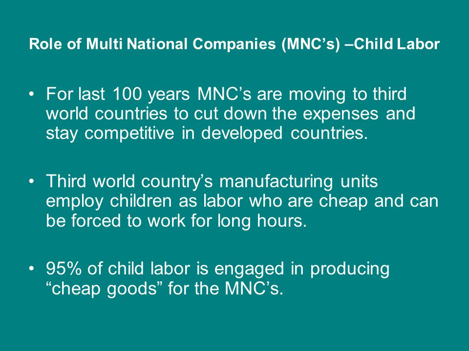 Role of Multi National Companies (MNC's) –Child Labor For last 100 years MNC's are moving to third world countries to cut down the expenses and stay competitive in developed countries.