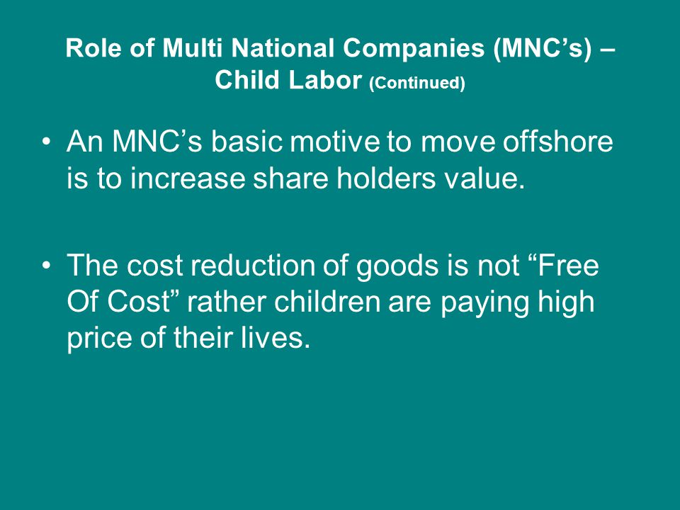 Role of Multi National Companies (MNC's) – Child Labor (Continued) An MNC's basic motive to move offshore is to increase share holders value.