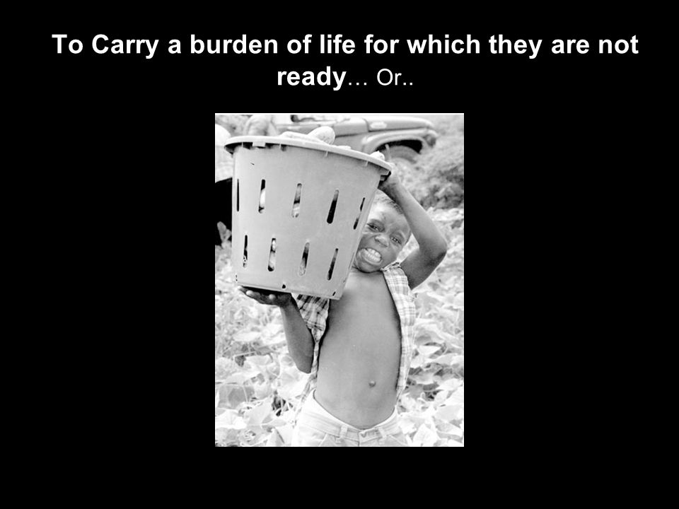 To Carry a burden of life for which they are not ready … Or..