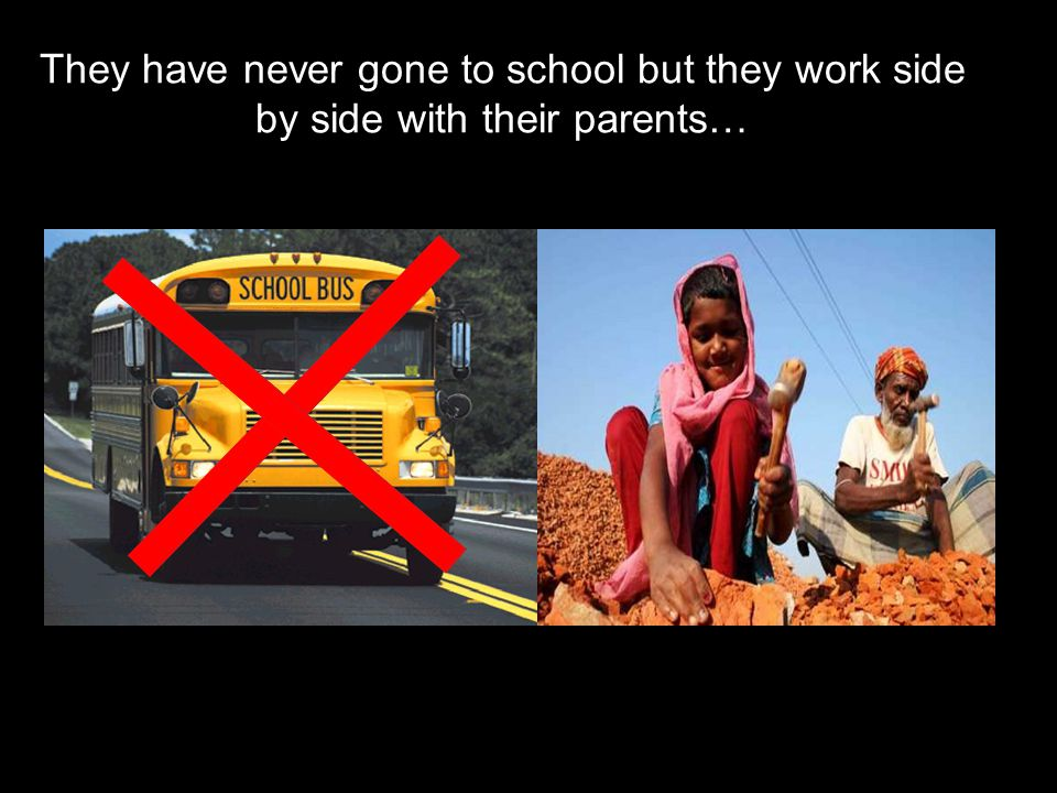 They have never gone to school but they work side by side with their parents…