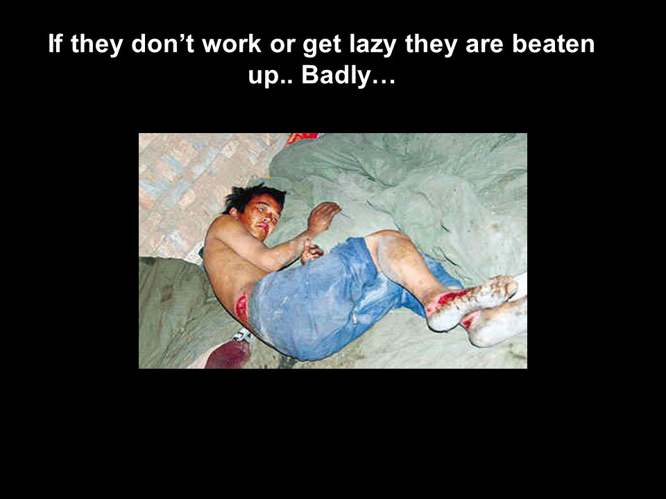 If they don't work or get lazy they are beaten up.. Badly…
