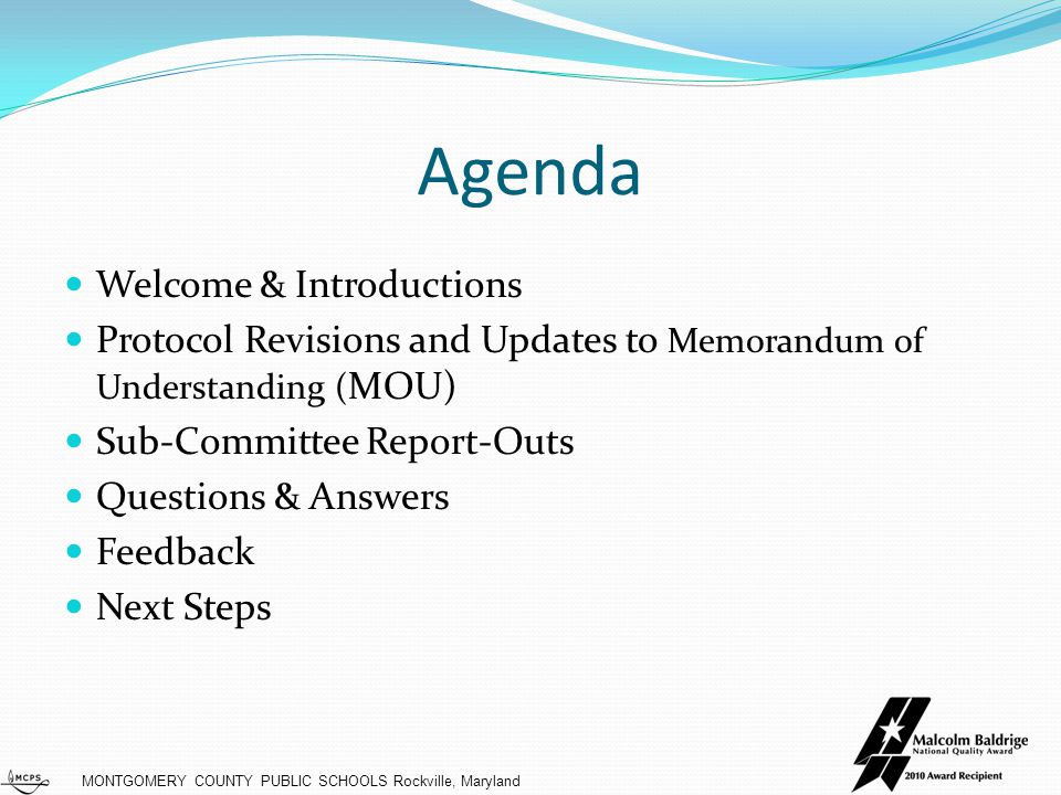 MONTGOMERY COUNTY PUBLIC SCHOOLS Rockville, Maryland Agenda Welcome & Introductions Protocol Revisions and Updates to Memorandum of Understanding ( MOU) Sub-Committee Report-Outs Questions & Answers Feedback Next Steps