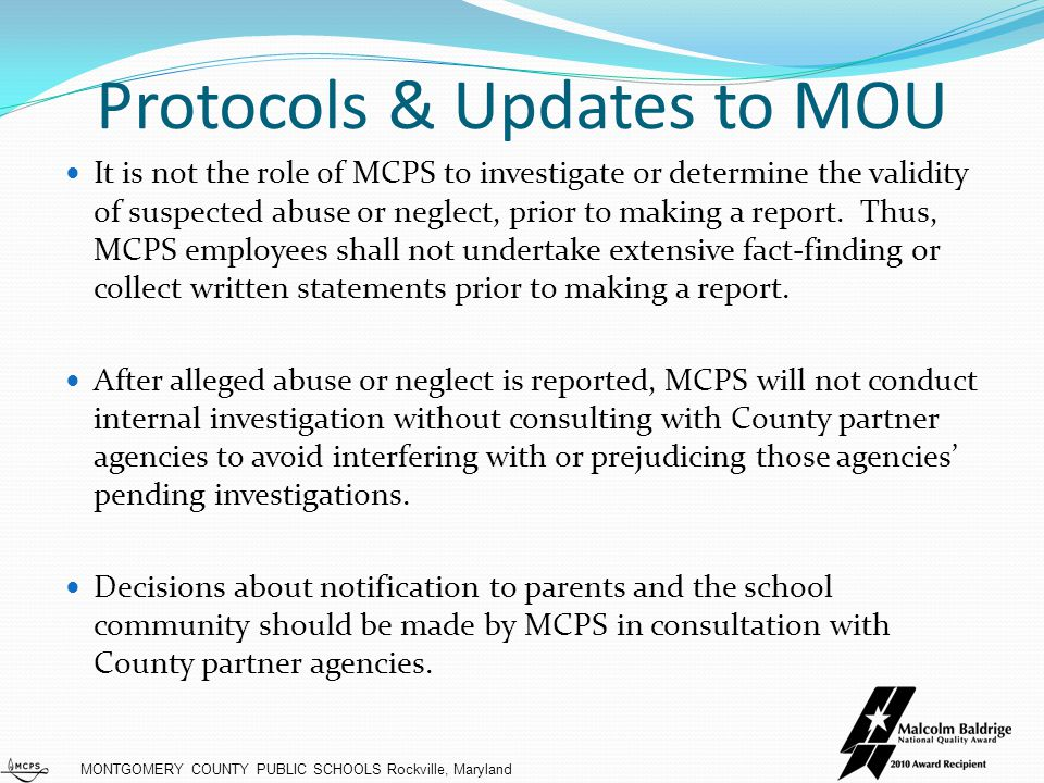 MONTGOMERY COUNTY PUBLIC SCHOOLS Rockville, Maryland Protocols & Updates to MOU It is not the role of MCPS to investigate or determine the validity of suspected abuse or neglect, prior to making a report.