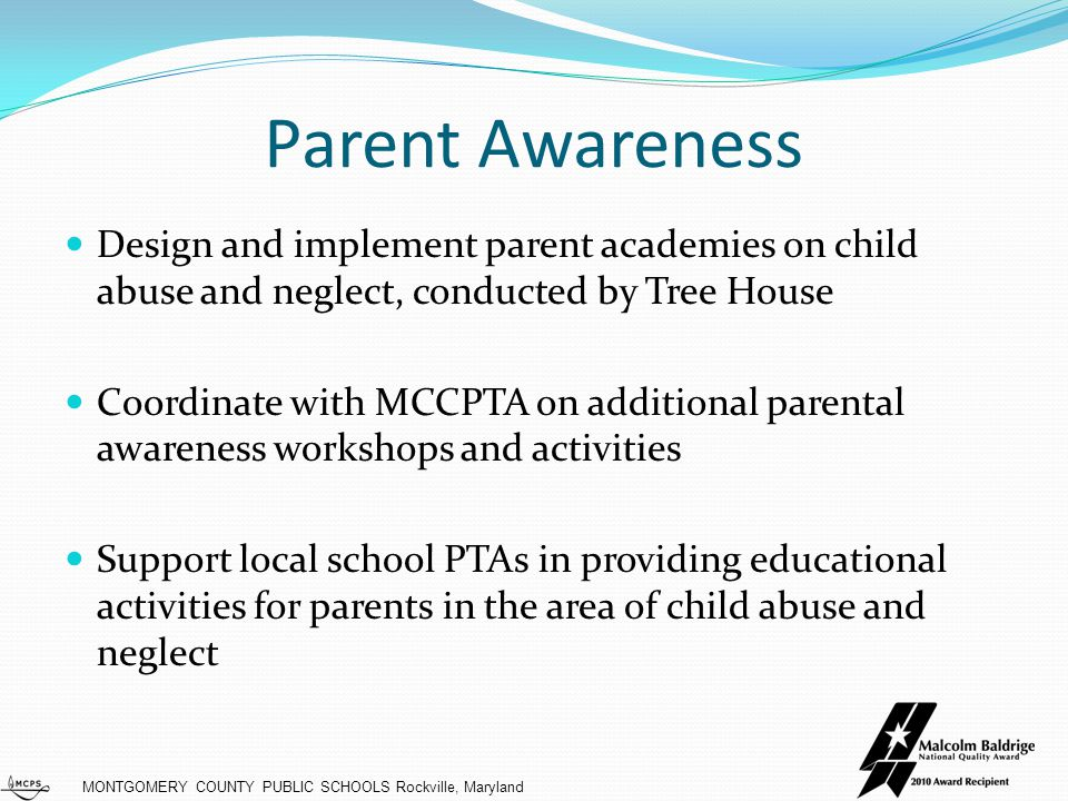 MONTGOMERY COUNTY PUBLIC SCHOOLS Rockville, Maryland Student Education Enhance K-8 lessons on personal body safety and child abuse, neglect, and prevention Review high school curriculum to ensure lessons on personal body safety and abuse prevention Ensure consistency in lessons across all schools Develop staff training plan