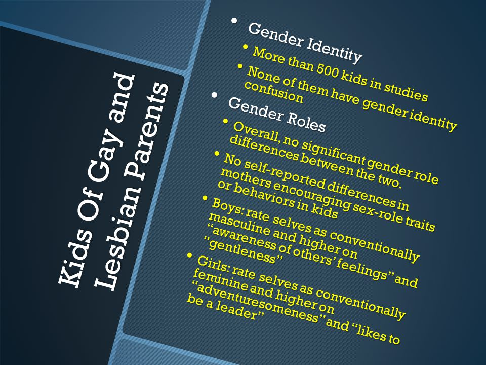 Kids Of Gay and Lesbian Parents Sexual Orientation Sexual Orientation No studies have reported significantly high rates of homosexual orientation in kids No studies have reported significantly high rates of homosexual orientation in kids In one study, daughters more likely than sons to consider a same sex relationship and to have had a homoerotic relationship In one study, daughters more likely than sons to consider a same sex relationship and to have had a homoerotic relationship Peer Relationships And Psychosocial Development Peer Relationships And Psychosocial Development Adult children do report more teasing about their sexuality as kids Adult children do report more teasing about their sexuality as kids No differences in intelligence, type or prevalence of psychiatric disorders, self-esteem, well-being, peer relationships, couple relationships, or parental stress.