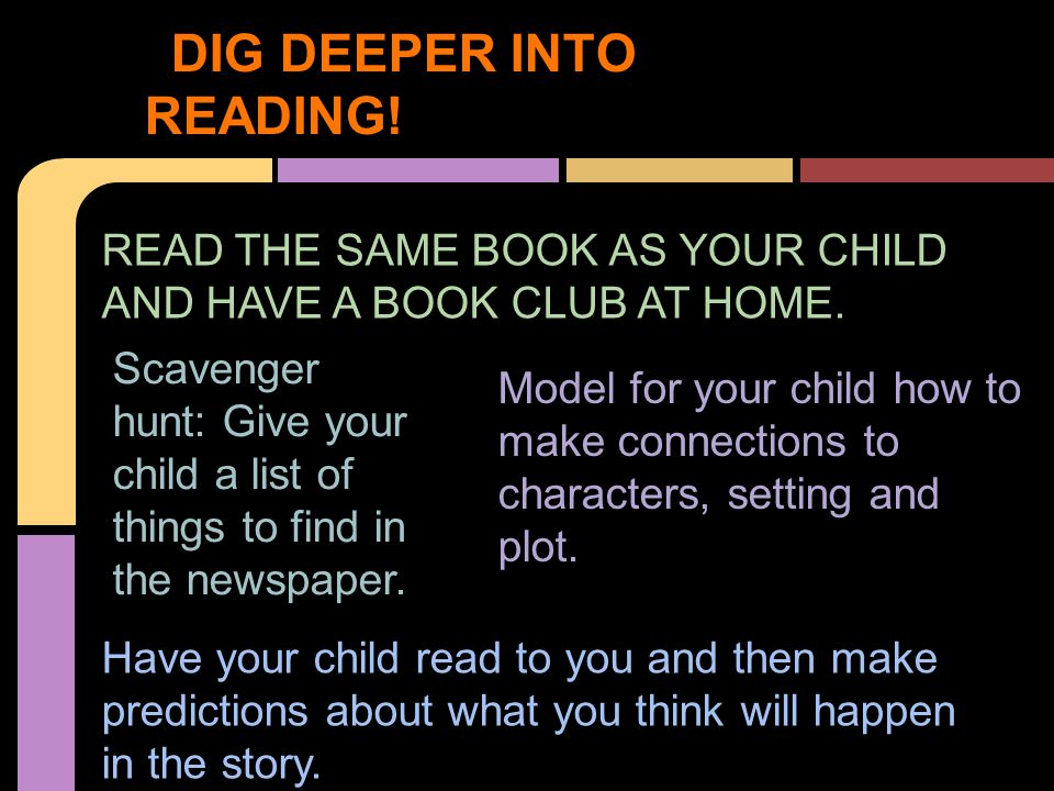 DIG DEEPER INTO READING! READ THE SAME BOOK AS YOUR CHILD AND HAVE A BOOK CLUB AT HOME. Scavenger hunt: Give your child a list of things to find in th