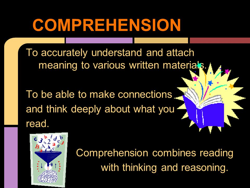 To accurately understand and attach meaning to various written materials. To be able to make connections and think deeply about what you read. Compreh