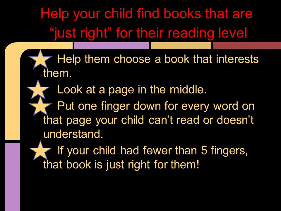 Help them choose a book that interests them. Look at a page in the middle. Put one finger down for every word on that page your child can't read or do