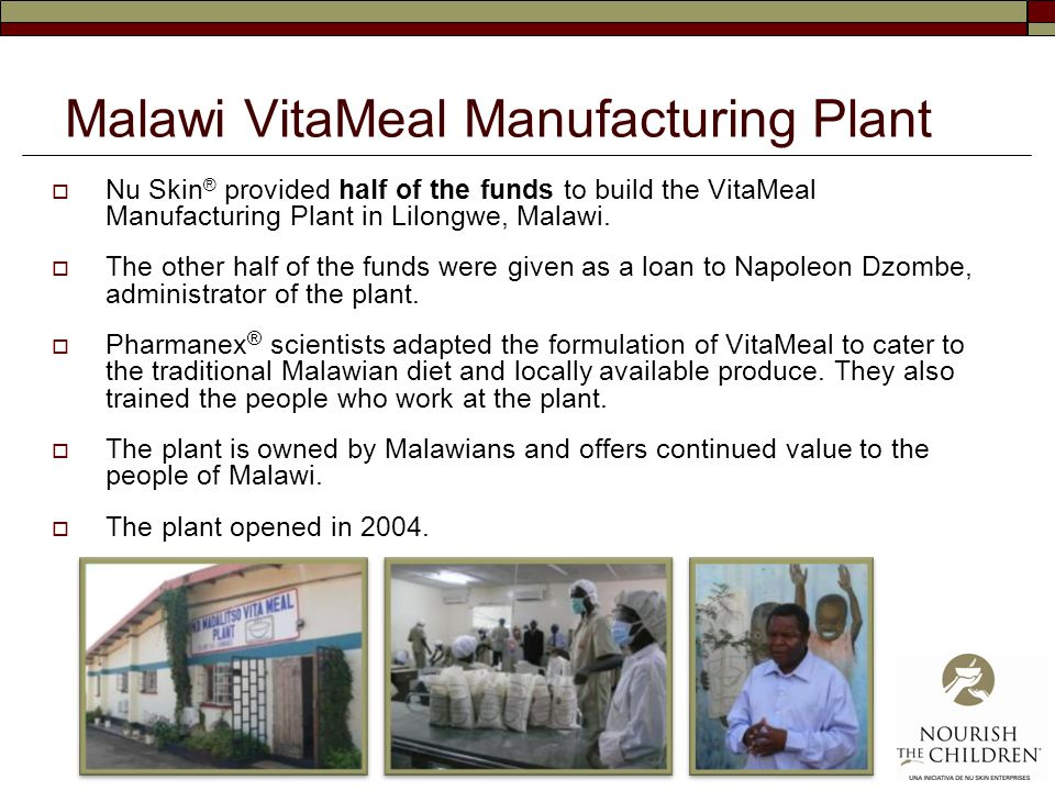 Malawi VitaMeal Manufacturing Plant  Nu Skin ® provided half of the funds to build the VitaMeal Manufacturing Plant in Lilongwe, Malawi.