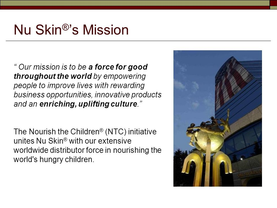 Saving Children with a Unique Concept  In 2002, Nu Skin ® launched the NTC initiative as a way to help address the epidemic problem of world hunger.