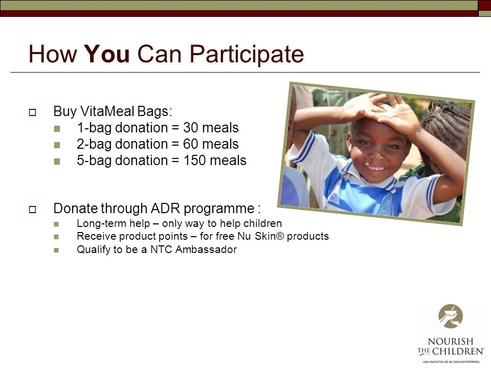 How You Can Participate  Buy VitaMeal Bags: 1-bag donation = 30 meals 2-bag donation = 60 meals 5-bag donation = 150 meals  Donate through ADR programme : Long-term help – only way to help children Receive product points – for free Nu Skin® products Qualify to be a NTC Ambassador