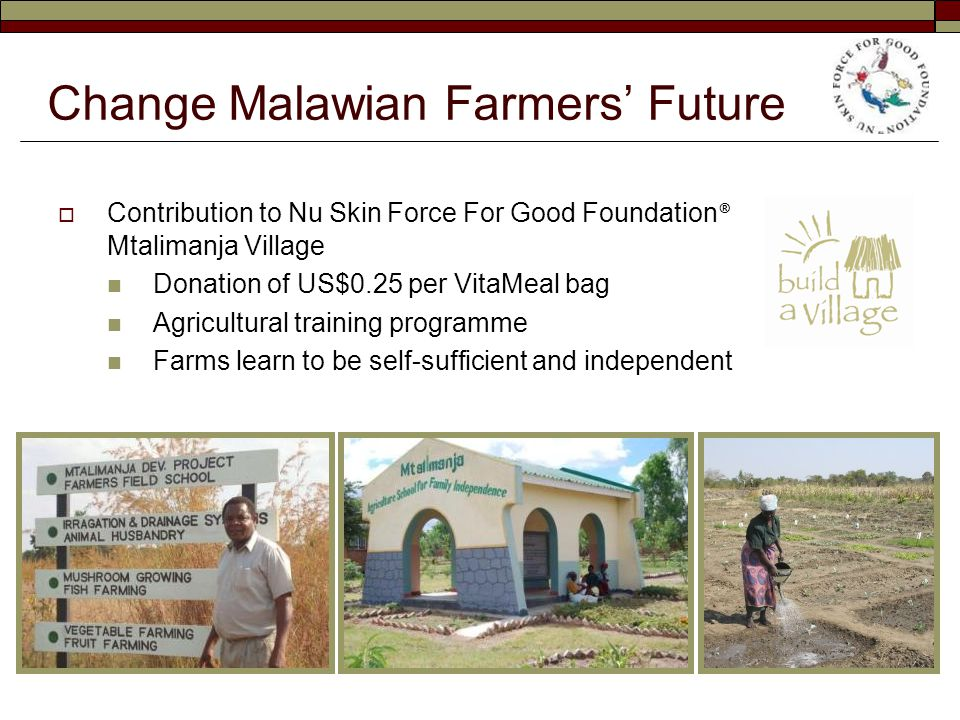 Change Malawian Farmers' Future  Contribution to Nu Skin Force For Good Foundation ® Mtalimanja Village Donation of US$0.25 per VitaMeal bag Agricultural training programme Farms learn to be self-sufficient and independent
