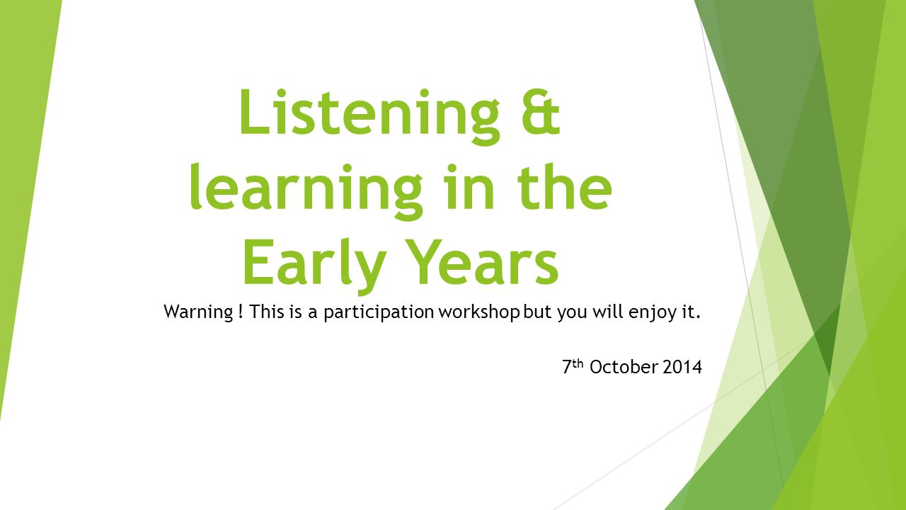 Listening & learning in the Early Years Warning ! This is a participation workshop but you will enjoy it. 7 th October 2014