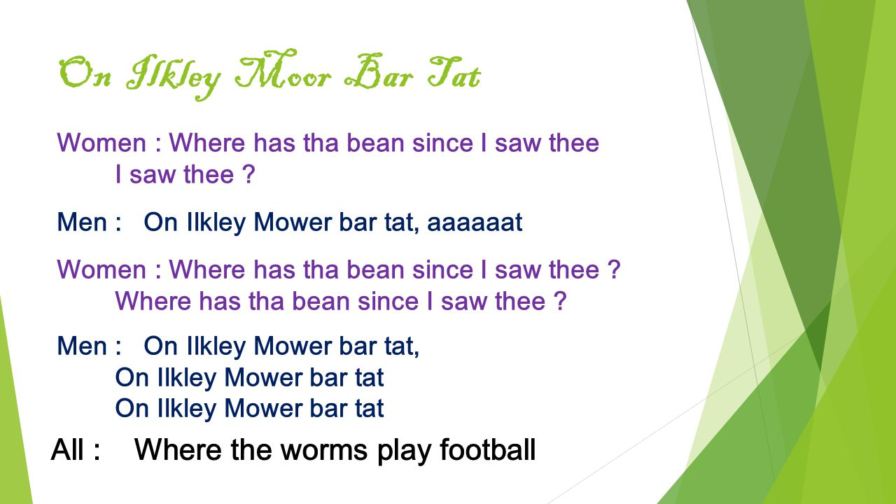 On Ilkley Moor Bar Tat Women : Where has tha bean since I saw thee I saw thee ? Men : On Ilkley Mower bar tat, aaaaaat Women : Where has tha bean sinc